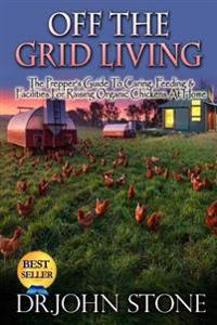 Off the Grid Living: Off the Grid Living the Prepper's Guide to Caring, Feeding & Facilities for Raising Organic Chickens at Home