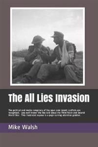The All Lies Invasion: The Political and Media Conspiracy of Lies Spun Over the Iraq, Afghanistan and Libyan Conflicts Are Well Known. Less W