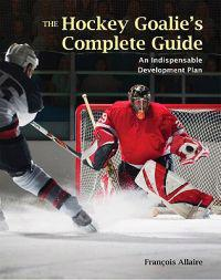 The Hockey Goalie's Complete Guide: An Essential Development Plan