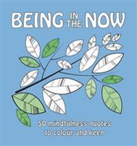 Being in the Now: 50 Mindfulness Quotes to Colour and Keep