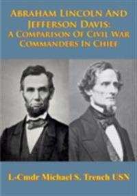 Abraham Lincoln And Jefferson Davis: A Comparison Of Civil War Commanders In Chief