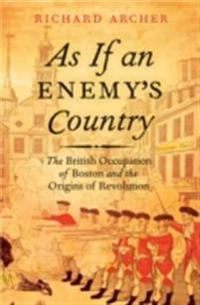As If an Enemy's Country The British Occupation of Boston and the Origins of Revolution