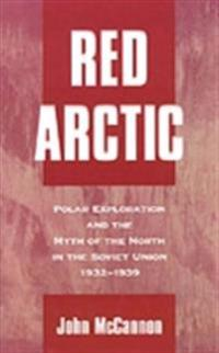 Red Arctic: Polar Exploration and the Myth of the North in the Soviet Union, 1932-1939