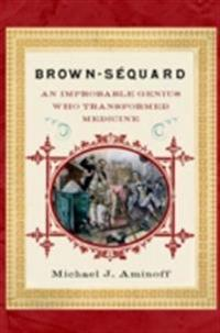 Brown-Sequard: An Improbable Genius Who Transformed Medicine