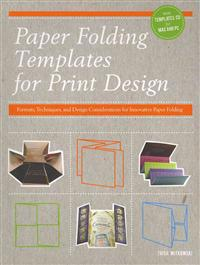 Paper Folding Templates for Print Design: Formats, Techniques, and Design Considerations for Innovative Paper Folding [With CDROM]