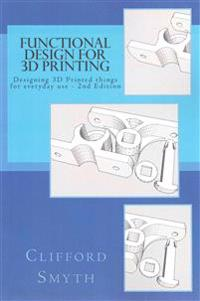 Functional Design for 3D Printing 2nd Edition: Designing 3D Printed Things for Everyday Use