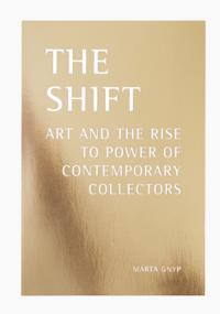 The shift : Art and the rise to power of contemporary collectors