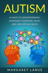 Autism: 44 Ways to Understanding- Aspergers Syndrome, ADHD, Add, and Special Needs