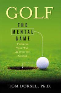 Golf: The Mental Game: Thinking Your Way Around the Course