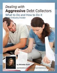Dealing with Aggressive Debt Collectors, What to Do and How to Do It: If You Are in Debt and Need Some Help...This Book Is for You.