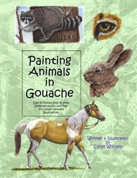 Painting Animals in Gouache: Easy to Follow Step by Step Demonstrations and Tips to Create Detailed Illustrations