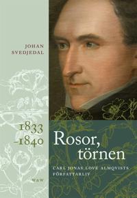 Rosor, törnen: Carl Jonas Love Almqvists författarliv 1833-1840 - rosor-tornen-carl-jonas-love-almqvists-forfattarliv-1833-1840