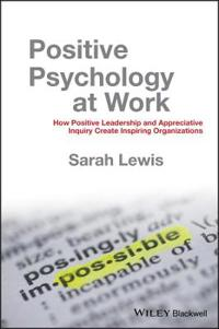 Positive Psychology at Work: How Positive Leadership and Appreciative Inquiry Create Inspiring Organizations