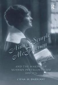 Aimee Semple McPherson And the Making of Modern Pentecostalism 1890-1926