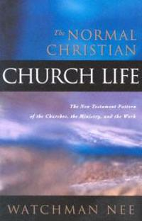 The Normal Christian Church Life: The New Testament Pattern of the Churches, the Ministry, and the Work