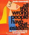All the Wrong People Have Self-Esteem: An Inappropriate Book for Young Ladies Or, Frankly Anybody Else