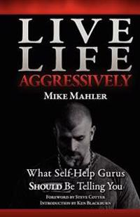 Live Life Aggressively!: What Self Help Gurus Should Be Telling You