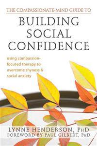 Compassionate-Mind Guide to Building Social Confidence: Using Compassion-Focused Therapy to Overcome Shyness and Social Anxiety
