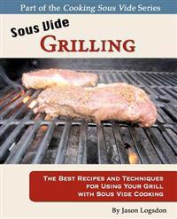 Sous Vide Grilling: The Best Recipes and Techniques for Using Your Grill with Sous Vide Cooking