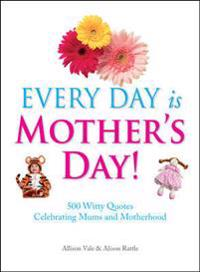 Every Day Is Mother's Day!: 500 Witty Quotes Celebrating Mums and Motherhood