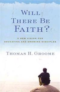 Will There Be Faith?: A New Vision for Educating and Growing Disciples