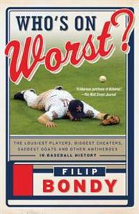 Who's on Worst?: The Lousiest Players, Biggest Cheaters, Saddest Goats and Other Antiheroes in Baseball History