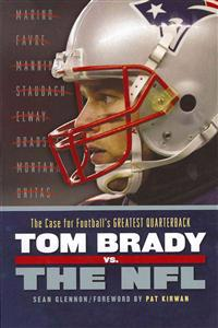 Tom Brady vs. the NFL: The Case for Football's Greatest Quarterback