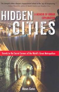 Hidden Cities: Travels to the Secret Corners of the World's Great Metropolises - A Memoir of Urban Exploration