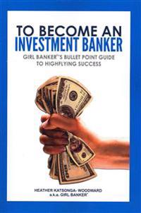 To Become an Investment Banker: Girl Banker(r)'s Bullet Point Guide to Highflying Success