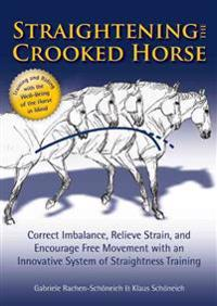 Straightening the Crooked Horse: Correct Imbalance, Relieve Strain, and Encourage Free Movement with an Innovative System of Straightness Training