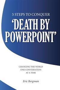 Five Steps to Conquer 'Death by PowerPoint': Changing the World One Conversation at a Time