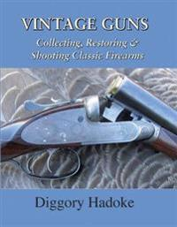 Vintage Guns: Collecting, Restoring, & Shooting Classic Firearms