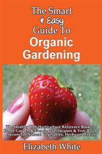 The Smart & Easy Guide to Organic Gardening: The Healthy DIY Horticulture Reference Book for Home Garden & Farming Techniques & Year Round Secrets for