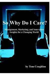 So Why Do I Care? Management, Marketing, And Innovation Insights for a Changing World