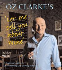 Oz Clarke's Let Me Tell You about Wine: A Beginner's Guide to Understanding and Enjoying Wine