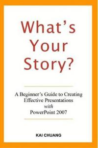 What's Your Story: A Beginner's Guide to Creating Effective Presentations with PowerPoint 2007