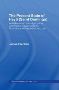 The Present State of Haiti (Saint Domingo), 1828: With Remarks on Its Agriculture, Commerce, Laws Religion Etc.
