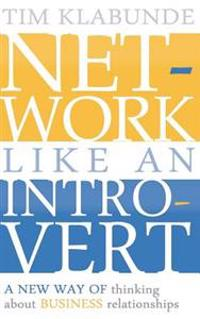 Network Like an Introvert: A New Way of Thinking about Business Relationships