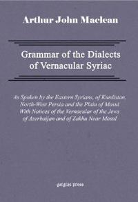 Grammar of the Dialects of Vernacular Syriac With Notes of the Vernacular of the Jews of Azerbaijan and of Zakhu Near Mosul