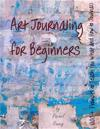 Art Journaling for Beginners: 100+ Prompts to Teach You What and How to Journal