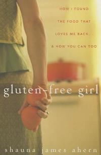Gluten-Free Girl: How I Found the Food That Loves Me Back...& How You Can, Too