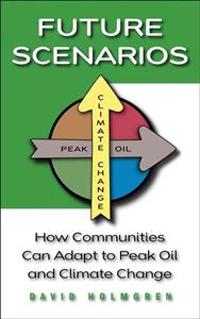 Future Scenarios: How Communities Can Adapt to Peak Oil and Climate Change