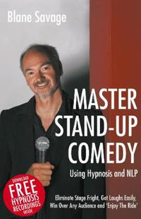 Master Stand-Up Comedy Using Hypnosis and Nlp - Eliminate Stage Fright, Get Laughs Easily, Win Over Any Audience and 'Enjoy the Ride'