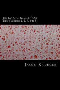 The Top Serial Killers of Our Time (Volumes 1, 2, 3, 4 & 5): True Crime Committed by the World's Most Notorious Serial Killers