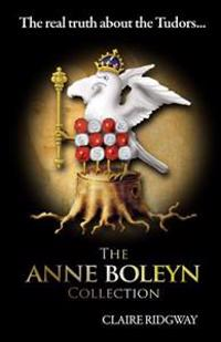 The Anne Boleyn Collection: The Real Truth about the Tudors: A Collection of Fascinating Articles on Anne Boleyn, Henry VIII and Tudor History