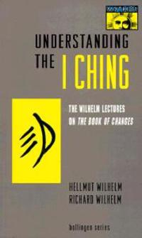"Understanding the ""I Ching"": The Wilhelm Lectures on the Book of Changes"