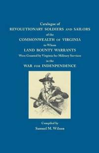 Catalogue of Revolutionary Soldiers and Sailors of the Commonwealth of Virginia: To Whom Land Bounty Warrants Were Granted...