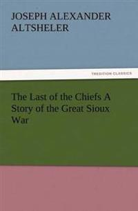 The Last of the Chiefs a Story of the Great Sioux War
