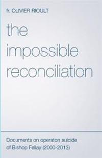 The Impossible Reconciliation: Documents on Operation Suicide of Bishop Fellay (2000-2013)