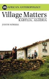 Village Matters: Knowledge, Politics & Community in Kabylia, Algeria